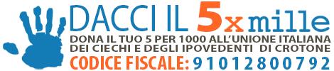 Banner: Dona il tuo 5 per 1000 All'Unione Italiana dei Ciechi e degli Ipovedenti  di Crotone Indicando nell'apposita casella della vostra dichiarazione dei redditi il nostro CODICE FISCALE: 9 1 0 1 2 8 0 0 7 9 2